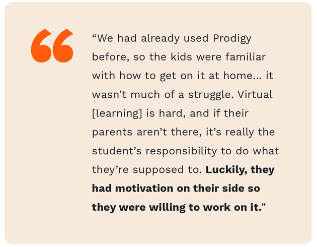 """A quote from fourth grade teacher teacher, Zach Mendence, saying """"We had already used Prodigy before, so the kids were familiar with how to get on it at home... it wasn't much of a struggle. Virtual learning is hard, and if their parents aren't there, it's really the student's responsibility to do what they're supposed to do. Luckily, they had motivation on their side so they were willing to work on it."""""""