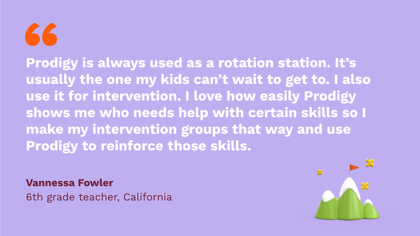 Prodigy is always used as a rotation station. It's usually the one my kids can't wait to get to. I also use it for intervention. I love how easily Prodigy shows me who needs help with certain skills so I make my intervention groups that way and use Prodigy to reinforce those skills.Vannessa Fowler,sixth Grade Teacher, California.