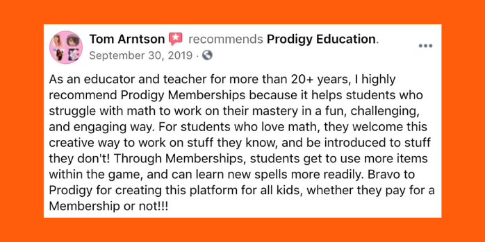 As an educator and teacher for more than twenty plus years, I highly recommend Prodigy Memberships because it helps students who struggle with math to work on their mastery in a fun, challenging, and engaging way. For students who love math, they welcome this creative way to work on stuff they know, and be introduced to stuff they don't! Through Memberships, students get to use more items within the game, and can learn new spells more readily. Bravo to Prodigy for creating this platform for all kids, whether they pay for a Membership or not!