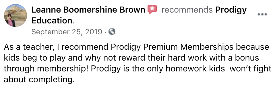 As a teacher, I recommend Prodigy Premium Memberships because kids beg to play and why not reward their hard work with a bonus through membership! Prodigy is the only homework kids  won't fight about completing.