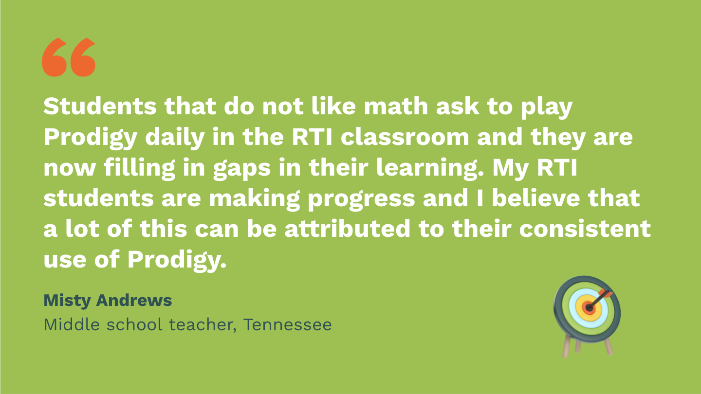 Students that do not like math ask to play Prodigy daily in the RTI classroom and they are now filling in gaps in their learning. My RTI students are making progress and I believe that a lot of this can be attributed to their consistent use of Prodigy.Misty Andrews,Middle School Teacher, Tennessee.