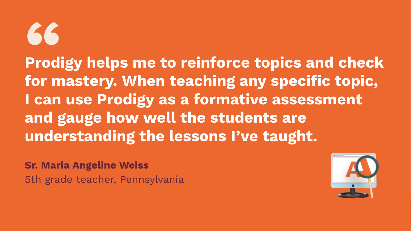 Prodigy helps me to reinforce topics and check for mastery. When teaching any specific topic, I can use Prodigy as a formative assessment, and gauge how well the students are understanding the lessons I've taught.Sr. Maria Angeline Weiss,fifth Grade Teacher, Pennsylvania.